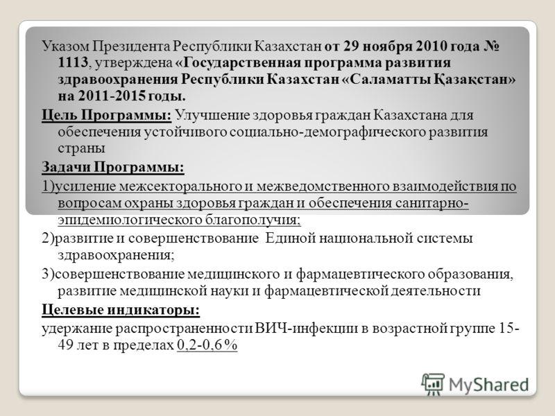 Указом Президента Республики Казахстан от 29 ноября 2010 года 1113, утверждена «Государственная программа развития здравоохранения Республики Казахстан «Саламатты Қазақстан» на 2011-2015 годы. Цель Программы: Улучшение здоровья граждан Казахстана для