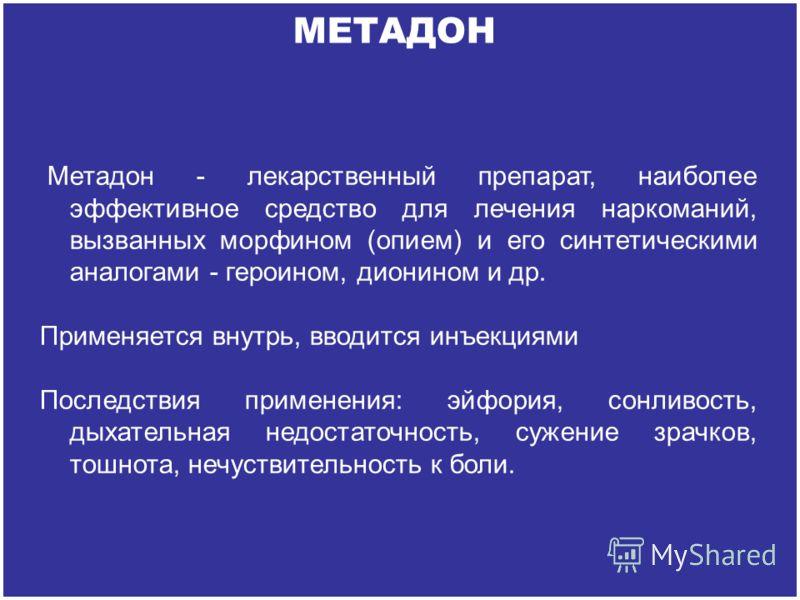 Метадон - лекарственный препарат, наиболее эффективное средство для лечения наркоманий, вызванных морфином (опием) и его синтетическими аналогами - героином, дионином и др. Применяется внутрь, вводится инъекциями Последствия применения: эйфория, сонл