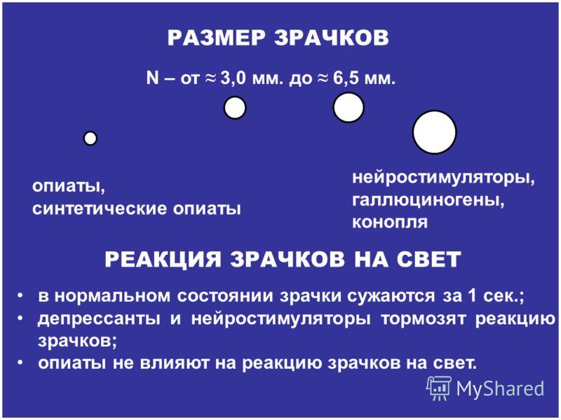 N – от 3,0 мм. до 6,5 мм. РАЗМЕР ЗРАЧКОВ нейростимуляторы, галлюциногены, конопля опиаты, синтетические опиаты в нормальном состоянии зрачки сужаются за 1 сек.; депрессанты и нейростимуляторы тормозят реакцию зрачков; опиаты не влияют на реакцию зрач