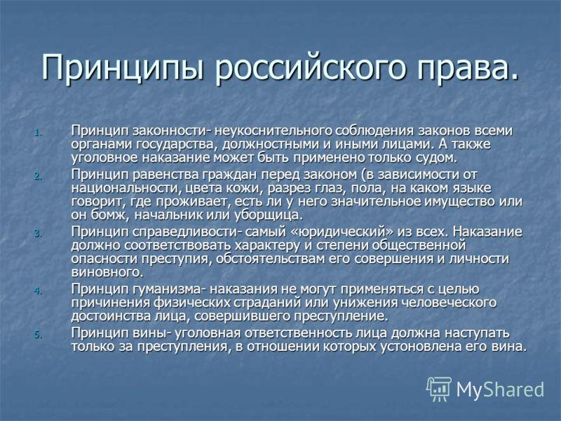 Принципы российского права. 1. Принцип законности- неукоснительного соблюдения законов всеми органами государства, должностными и иными лицами. А также уголовное наказание может быть применено только судом. 2. Принцип равенства граждан перед законом