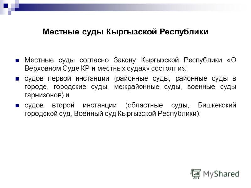 Местные суды Кыргызской Республики Местные суды согласно Закону Кыргызской Республики «О Верховном Суде КР и местных судах» состоят из: судов первой инстанции (районные суды, районные суды в городе, городские суды, межрайонные суды, военные суды гарн