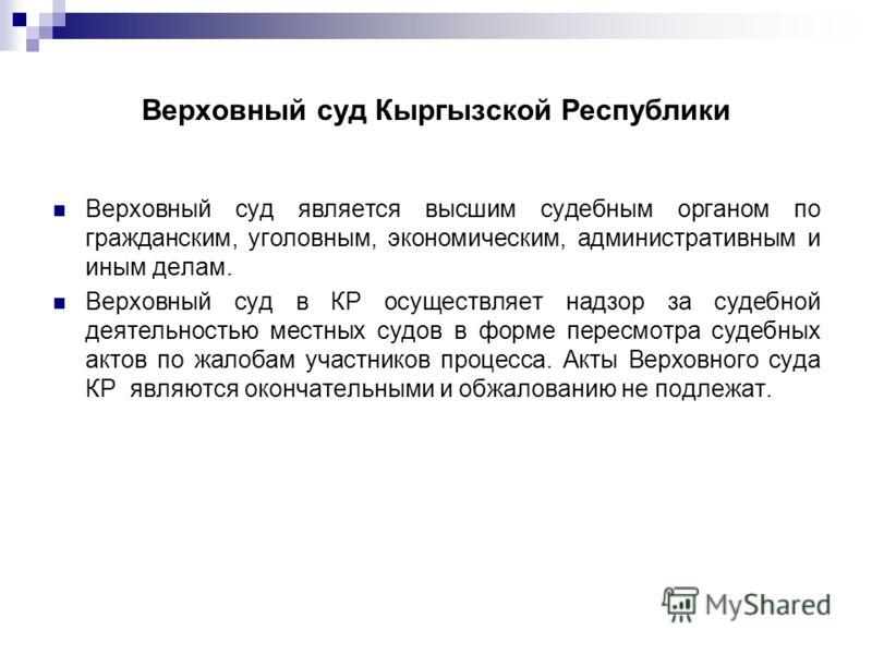 Верховный суд Кыргызской Республики Верховный суд является высшим судебным органом по гражданским, уголовным, экономическим, административным и иным делам. Верховный суд в КР осуществляет надзор за судебной деятельностью местных судов в форме пересмо
