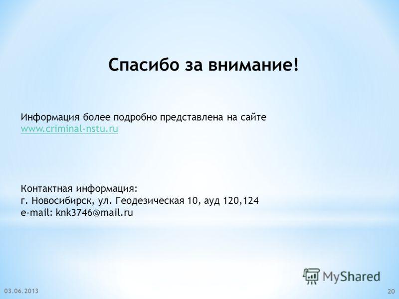 03.06.2013 20 Спасибо за внимание! Информация более подробно представлена на сайте www.criminal-nstu.ru Контактная информация: г. Новосибирск, ул. Геодезическая 10, ауд 120,124 e-mail: knk3746@mail.ru