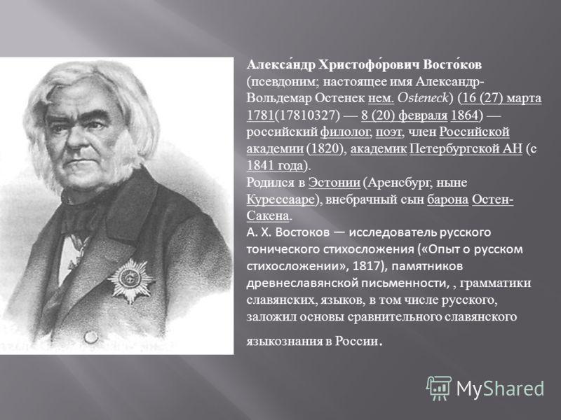 Алекса́ндр Христофо́рович Восто́ков (псевдоним; настоящее имя Александр- Вольдемар Остенек нем. Osteneck ) (16 (27) марта 1781(17810327) 8 (20) февраля 1864) российский филолог, поэт, член Российской академии (1820), академик Петербургской АН (с 1841
