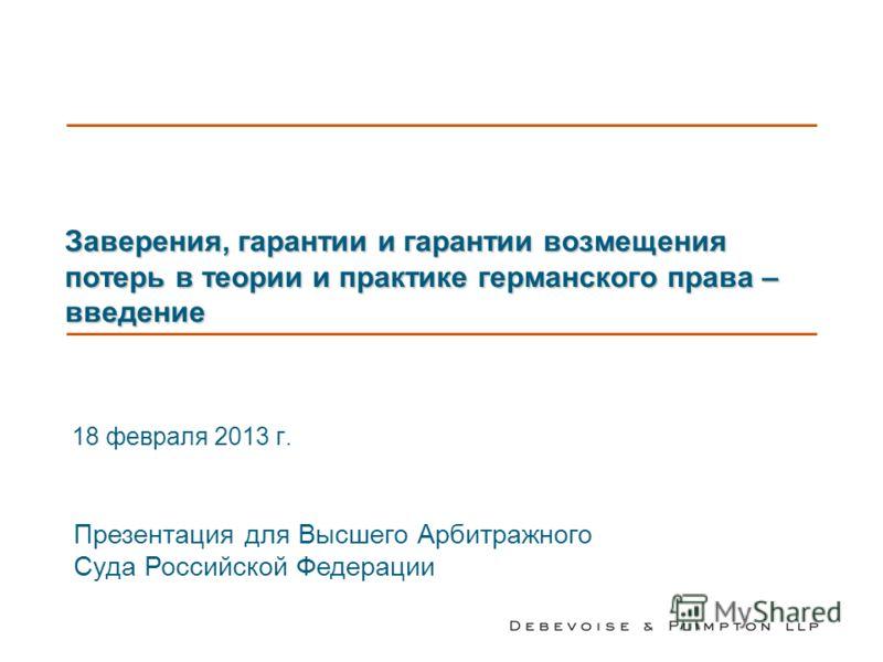 Заверения, гарантии и гарантии возмещения потерь в теории и практике германского права – введение 18 февраля 2013 г. Презентация для Высшего Арбитражного Суда Российской Федерации