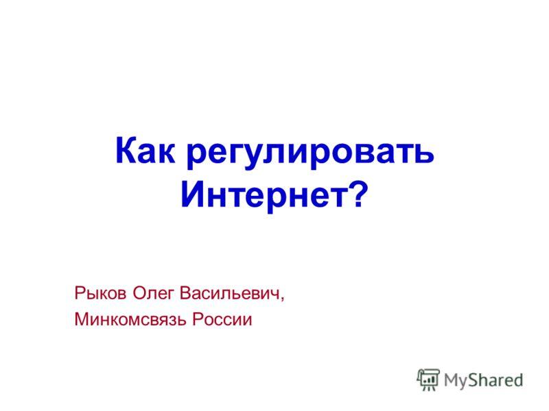 Как регулировать Интернет? Рыков Олег Васильевич, Минкомсвязь России