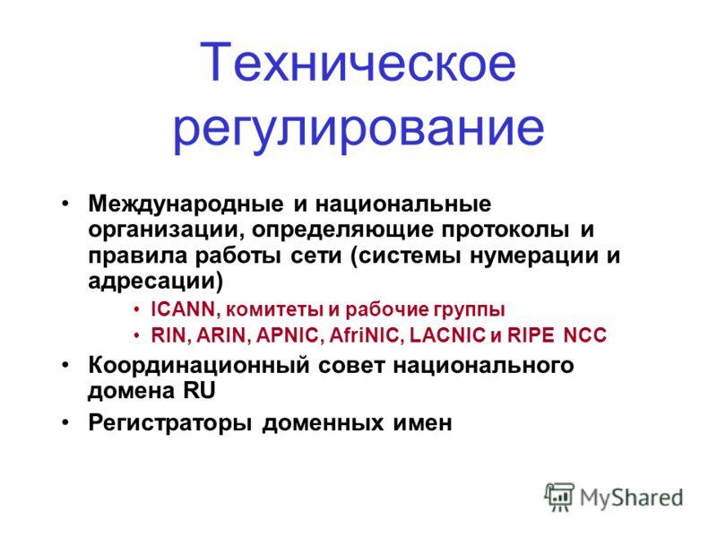 Техническое регулирование Международные и национальные организации, определяющие протоколы и правила работы сети (системы нумерации и адресации) ICANN, комитеты и рабочие группы RIN, ARIN, APNIC, AfriNIC, LACNIC и RIPE NCC Координационный совет нацио