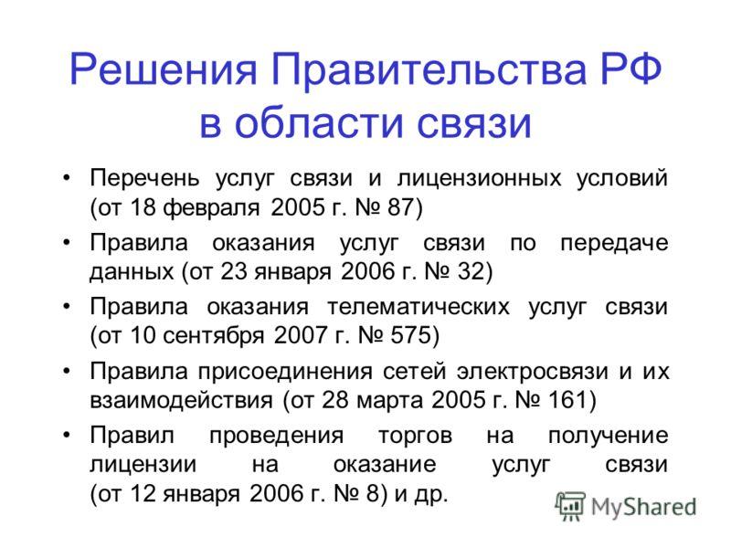 Решения Правительства РФ в области связи Перечень услуг связи и лицензионных условий (от 18 февраля 2005 г. 87) Правила оказания услуг связи по передаче данных (от 23 января 2006 г. 32) Правила оказания телематических услуг связи (от 10 сентября 2007