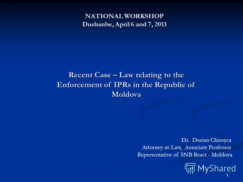 1 NATIONAL WORKSHOP Dushanbe, April 6 and 7, 2011 Recent Case – Law relating to the Enforcement of IPRs in the Republic of Moldova Dr. Dorian Chiroşca Attorney-at-Law, Associate Professor Representative of SNB React - Moldova