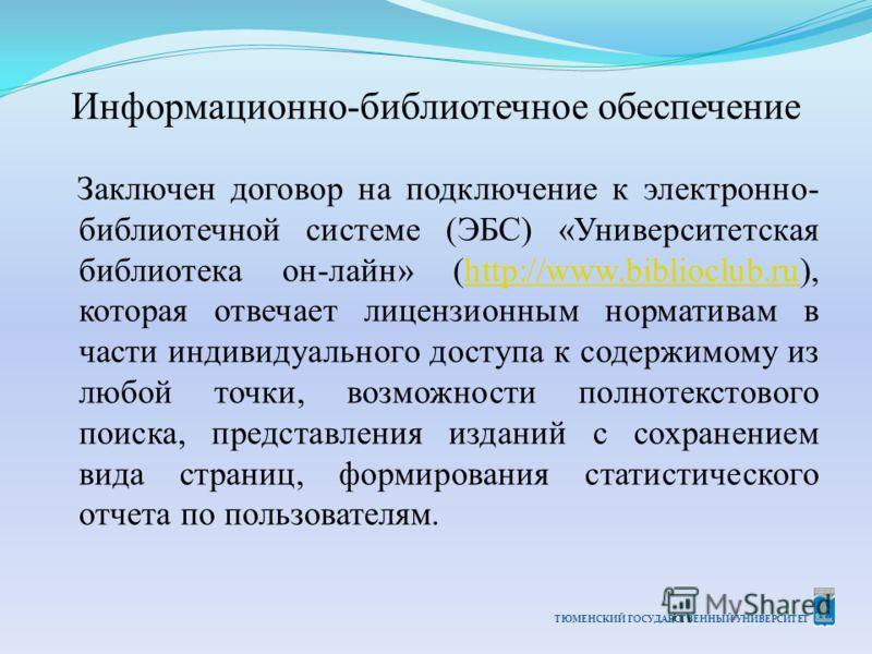 ТЮМЕНСКИЙ ГОСУДАРСТВЕННЫЙ УНИВЕРСИТЕТ Информационно-библиотечное обеспечение Заключен договор на подключение к электронно- библиотечной системе (ЭБС) «Университетская библиотека он-лайн» (http://www.biblioclub.ru), которая отвечает лицензионным норма