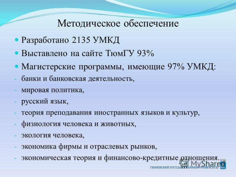 ТЮМЕНСКИЙ ГОСУДАРСТВЕННЫЙ УНИВЕРСИТЕТ Методическое обеспечение Разработано 2135 УМКД Выставлено на сайте ТюмГУ 93% Магистерские программы, имеющие 97% УМКД: - банки и банковская деятельность, - мировая политика, - русский язык, - теория преподавания