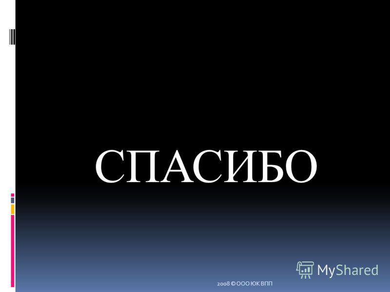 СПАСИБО 2008 © ООО ЮК ВПП