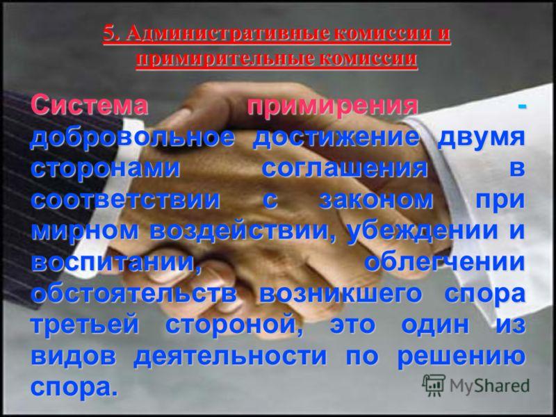 5. Административные комиссии и примирительные комиссии Система примирения - добровольное достижение двумя сторонами соглашения в соответствии с законом при мирном воздействии, убеждении и воспитании, облегчении обстоятельств возникшего спора третьей