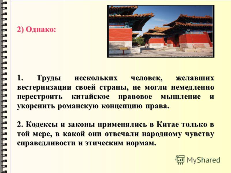 2) Однако: 1. Труды нескольких человек, желавших вестернизации своей страны, не могли немедленно перестроить китайское правовое мышление и укоренить романскую концепцию права. 2. Кодексы и законы применялись в Китае только в той мере, в какой они отв
