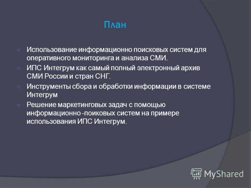 План Использование информационно поисковых систем для оперативного мониторинга и анализа СМИ. ИПС Интегрум как самый полный электронный архив СМИ России и стран СНГ. Инструменты сбора и обработки информации в системе Интегрум Решение маркетинговых за