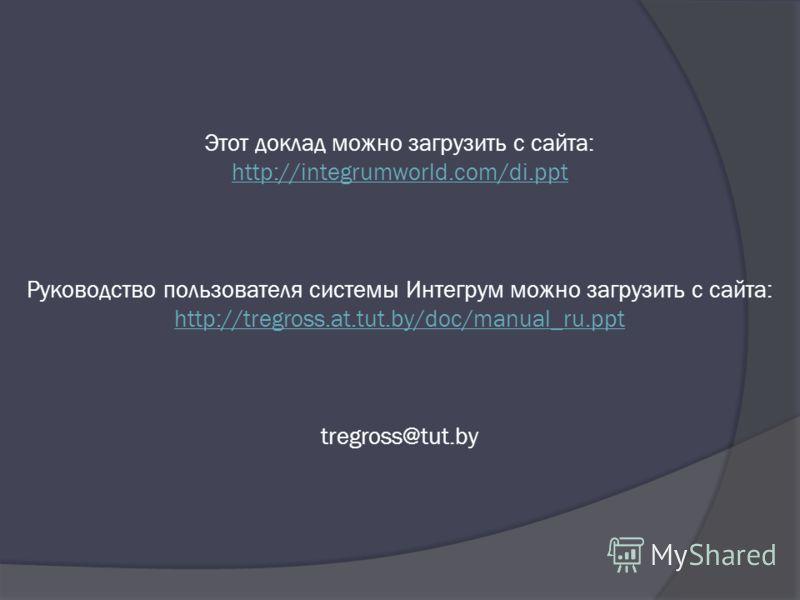 Этот доклад можно загрузить с сайта: http://integrumworld.com/di.ppt Руководство пользователя системы Интегрум можно загрузить с сайта: http://tregross.at.tut.by/doc/manual_ru.ppt tregross@tut.by http://integrumworld.com/di.ppt http://tregross.at.tut