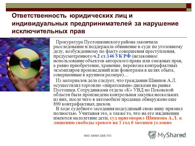ИМО МИФИ 2008 Л1315 Ответственность юридических лиц и индивидуальных предпринимателей за нарушение исключительных прав Прокуратура Пустошкинского района закончила расследование и поддержала обвинение в суде по уголовному делу, возбужденному по факту