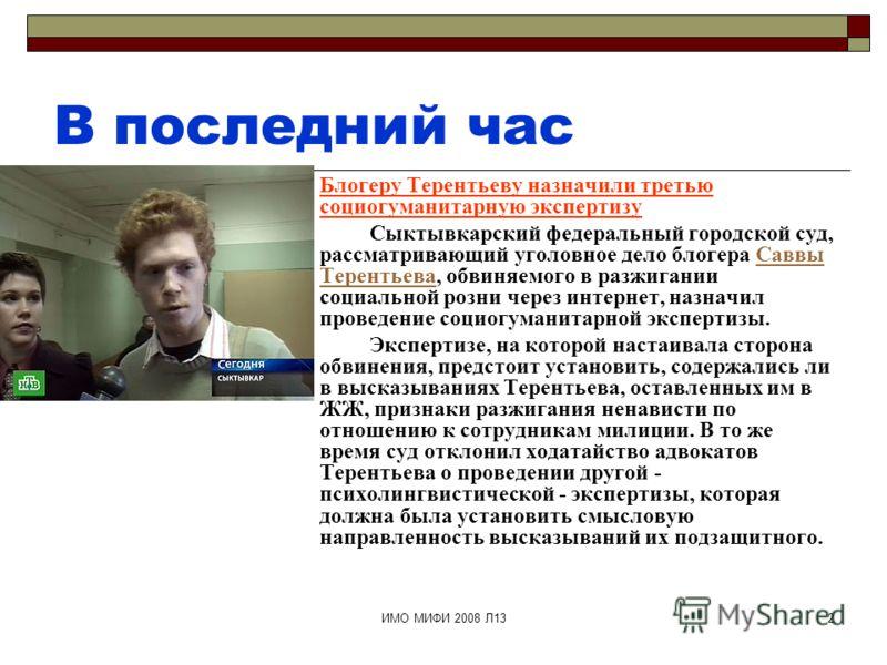 ИМО МИФИ 2008 Л132 В последний час Блогеру Терентьеву назначили третью социогуманитарную экспертизу Сыктывкарский федеральный городской суд, рассматривающий уголовное дело блогера Саввы Терентьева, обвиняемого в разжигании социальной розни через инте