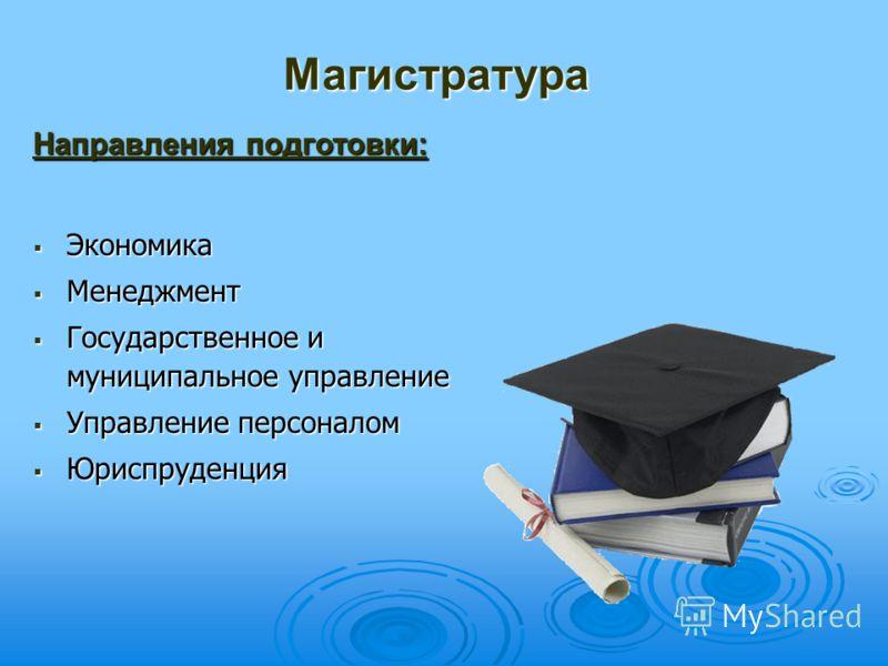 Магистратура Направления подготовки: Экономика Менеджмент Государственное и муниципальное управление Управление персоналом Юриспруденция