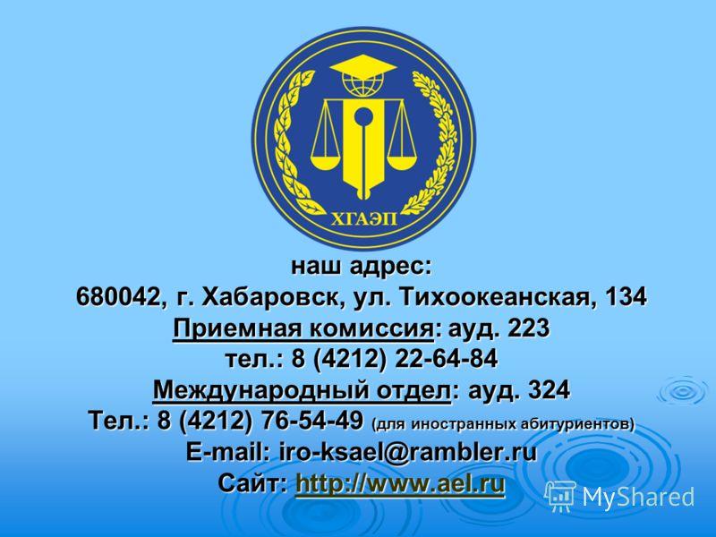 наш адрес: 680042, г. Хабаровск, ул. Тихоокеанская, 134 Приемная комиссия: ауд. 223 тел.: 8 (4212) 22-64-84 Международный отдел: ауд. 324 Тел.: 8 (4212) 76-54-49 (для иностранных абитуриентов) E-mail: iro-ksael@rambler.ru Сайт: http://www.ael.ru http