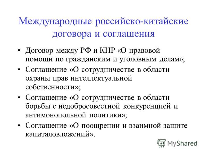Международные российско-китайские договора и соглашения Договор между РФ и КНР «О правовой помощи по гражданским и уголовным делам»; Соглашение «О сотрудничестве в области охраны прав интеллектуальной собственности»; Соглашение «О сотрудничестве в об