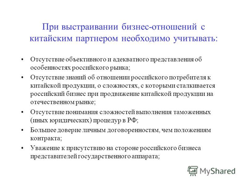 При выстраивании бизнес-отношений с китайским партнером необходимо учитывать: Отсутствие объективного и адекватного представления об особенностях российского рынка; Отсутствие знаний об отношении российского потребителя к китайской продукции, о сложн