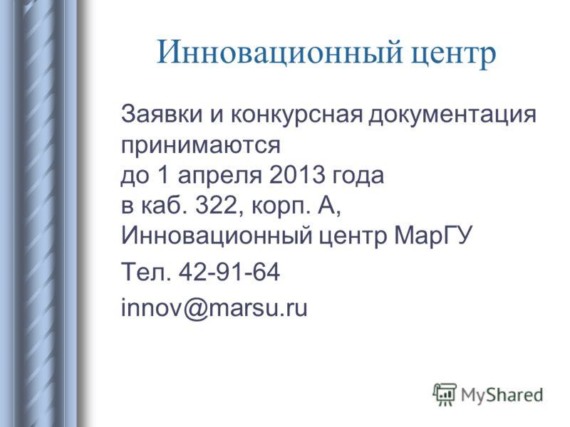Инновационный центр Заявки и конкурсная документация принимаются до 1 апреля 2013 года в каб. 322, корп. А, Инновационный центр МарГУ Тел. 42-91-64 innov@marsu.ru