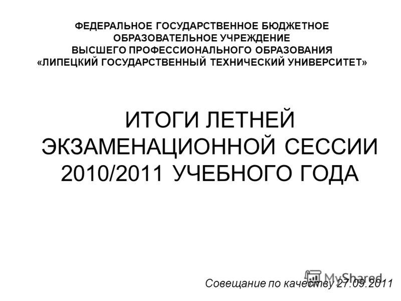 ИТОГИ ЛЕТНЕЙ ЭКЗАМЕНАЦИОННОЙ СЕССИИ 2010/2011 УЧЕБНОГО ГОДА Совещание по качеству 27.09.2011 ФЕДЕРАЛЬНОЕ ГОСУДАРСТВЕННОЕ БЮДЖЕТНОЕ ОБРАЗОВАТЕЛЬНОЕ УЧРЕЖДЕНИЕ ВЫСШЕГО ПРОФЕССИОНАЛЬНОГО ОБРАЗОВАНИЯ «ЛИПЕЦКИЙ ГОСУДАРСТВЕННЫЙ ТЕХНИЧЕСКИЙ УНИВЕРСИТЕТ»