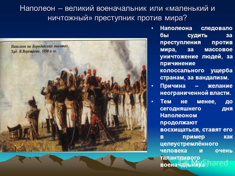 Наполеон – великий военачальник или «маленький и ничтожный» преступник против мира? Наполеона следовало бы судить за преступления против мира, за массовое уничтожение людей, за причинение колоссального ущерба странам, за вандализм. Причина – желание