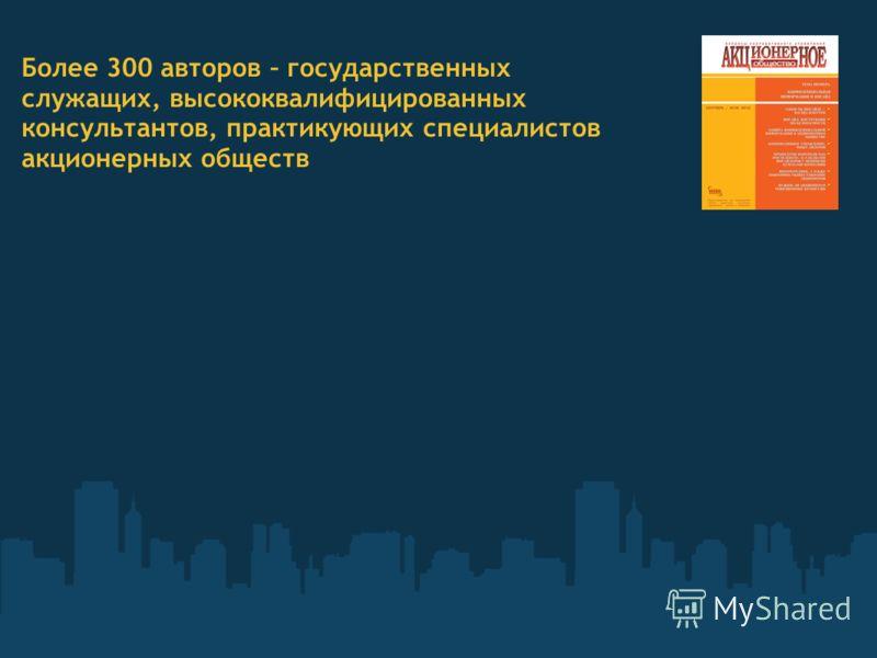 Более 300 авторов – государственных служащих, высококвалифицированных консультантов, практикующих специалистов акционерных обществ