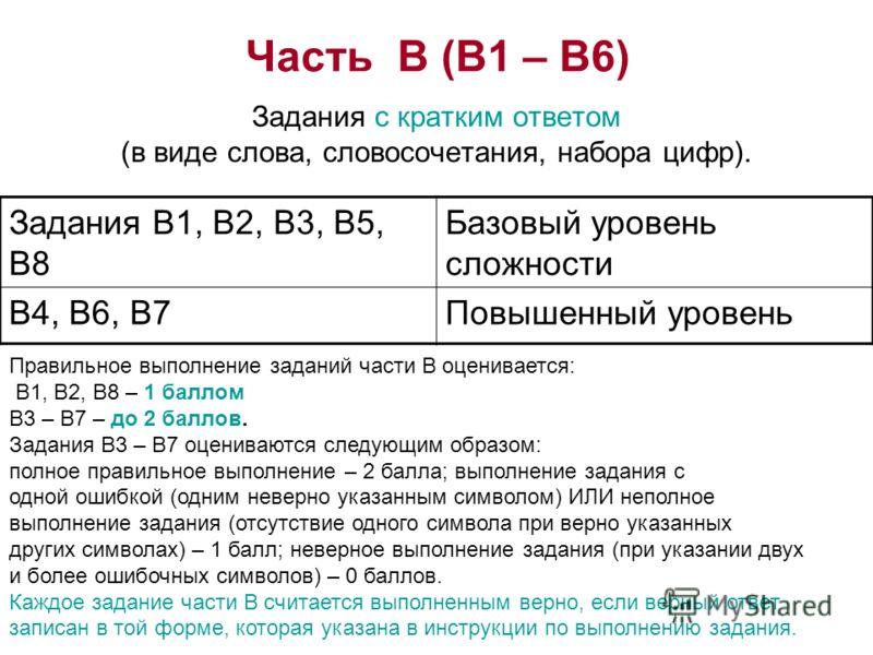 Часть В (В1 – В6) Задания с кратким ответом (в виде слова, словосочетания, набора цифр). Задания В1, В2, В3, В5, В8 Базовый уровень сложности В4, В6, В7Повышенный уровень Правильное выполнение заданий части В оценивается: В1, В2, В8 – 1 баллом В3 – В