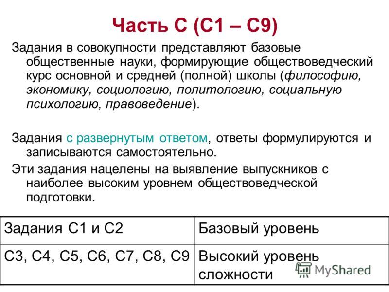 Часть С (С1 – С9) Задания в совокупности представляют базовые общественные науки, формирующие обществоведческий курс основной и средней (полной) школы (философию, экономику, социологию, политологию, социальную психологию, правоведение). Задания с раз