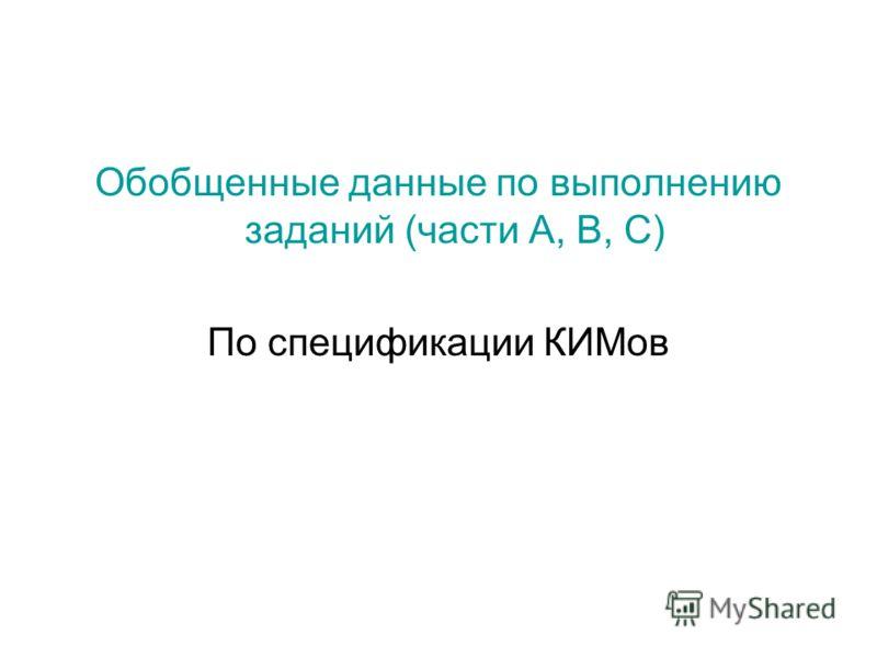 Обобщенные данные по выполнению заданий (части А, В, С) По спецификации КИМов