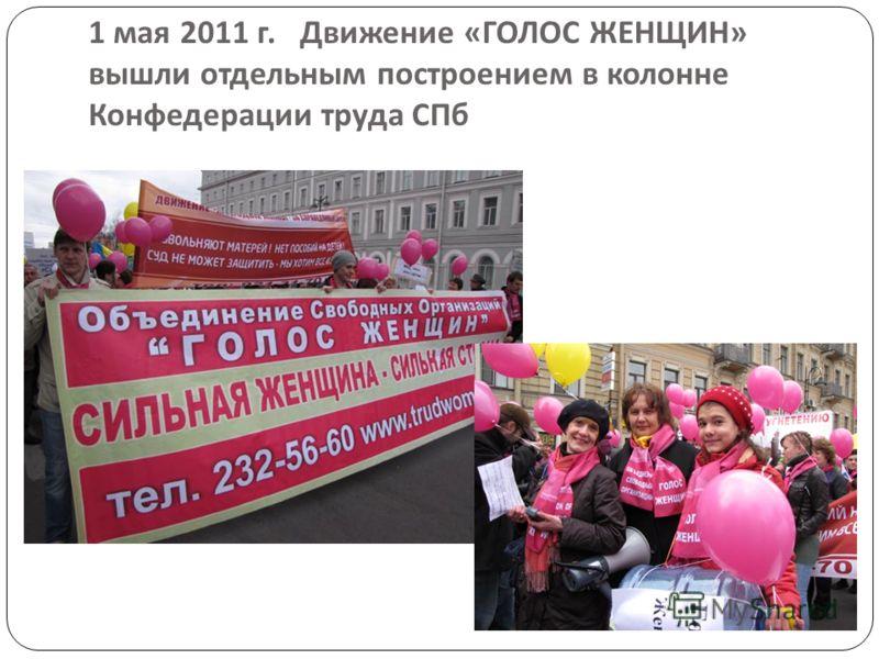 1 мая 2011 г. Движение « ГОЛОС ЖЕНЩИН » вышли отдельным построением в колонне Конфедерации труда СПб