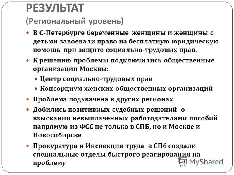 РЕЗУЛЬТАТ ( Региональный уровень ) В С - Петербурге беременные женщины и женщины с детьми завоевали право на бесплатную юридическую помощь при защите социально - трудовых прав. К решению проблемы подключились общественные организации Москвы : Центр с
