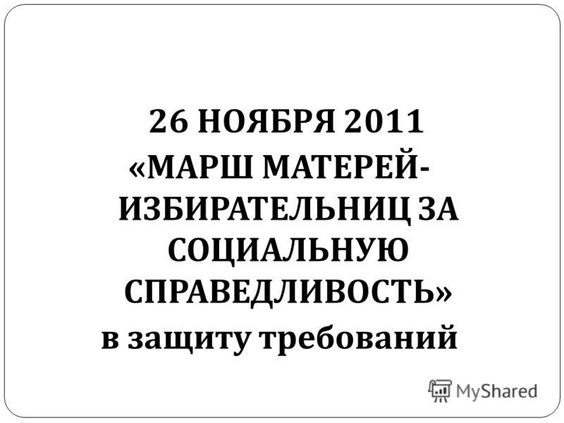 26 НОЯБРЯ 2011 « МАРШ МАТЕРЕЙ - ИЗБИРАТЕЛЬНИЦ ЗА СОЦИАЛЬНУЮ СПРАВЕДЛИВОСТЬ » в защиту требований