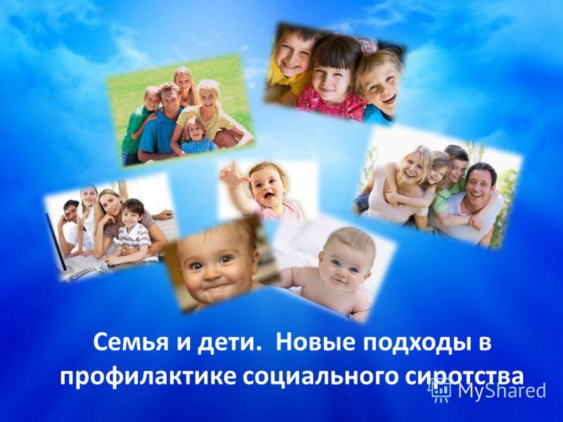 Семья и дети. Новые подходы в профилактике социального сиротства