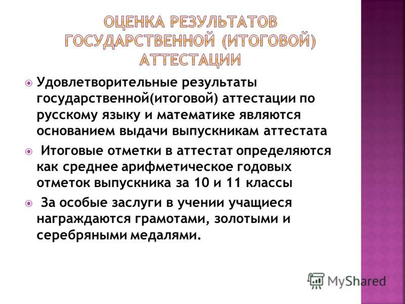 Удовлетворительные результаты государственной(итоговой) аттестации по русскому языку и математике являются основанием выдачи выпускникам аттестата Итоговые отметки в аттестат определяются как среднее арифметическое годовых отметок выпускника за 10 и
