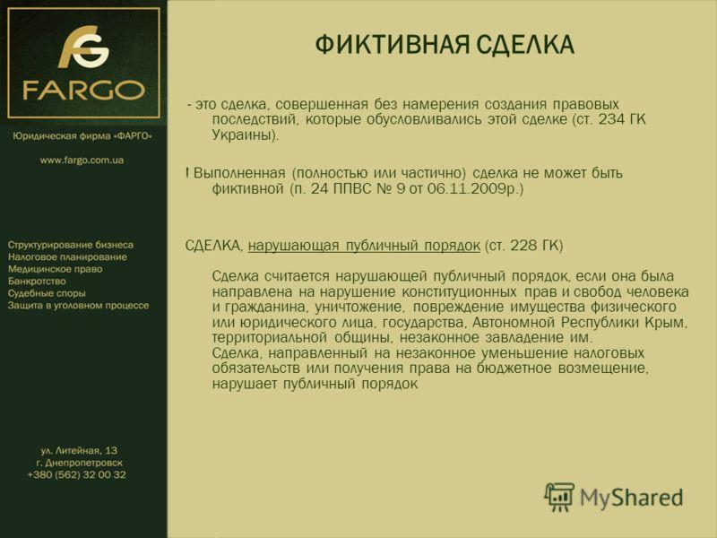 ФИКТИВНАЯ СДЕЛКА - это сделка, совершенная без намерения создания правовых последствий, которые обусловливались этой сделке (ст. 234 ГК Украины). ! Выполненная (полностью или частично) сделка не может быть фиктивной (п. 24 ППВС 9 от 06.11.2009р.) СДЕ