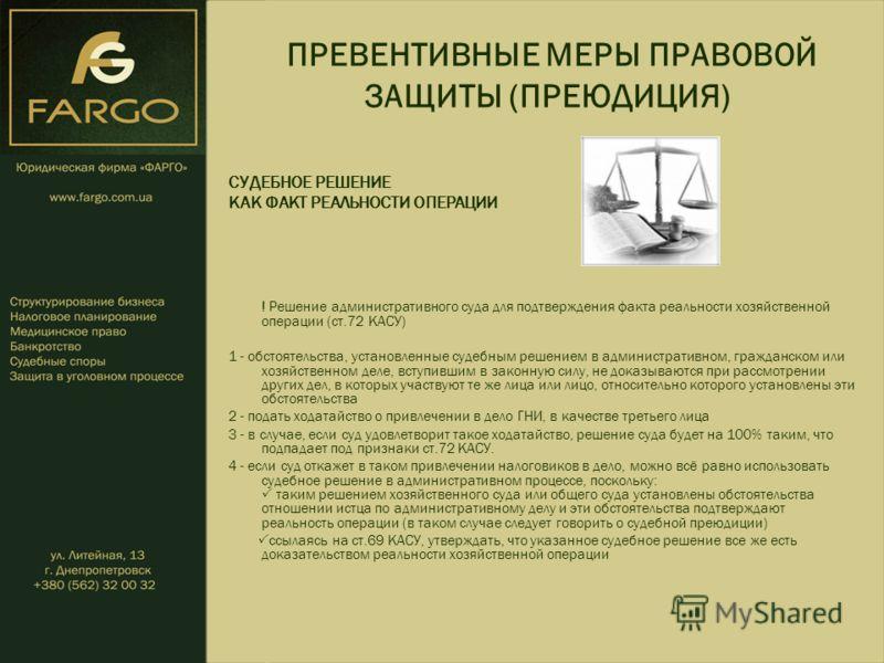 ПРЕВЕНТИВНЫЕ МЕРЫ ПРАВОВОЙ ЗАЩИТЫ (ПРЕЮДИЦИЯ) СУДЕБНОЕ РЕШЕНИЕ КАК ФАКТ РЕАЛЬНОСТИ ОПЕРАЦИИ ! Решение административного суда для подтверждения факта реальности хозяйственной операции (ст.72 КАСУ) 1 - обстоятельства, установленные судебным решением в
