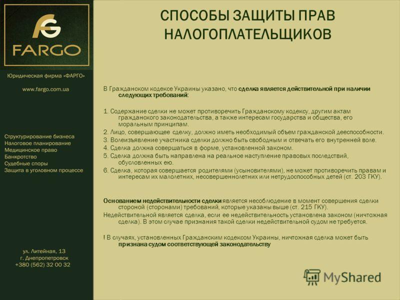 СПОСОБЫ ЗАЩИТЫ ПРАВ НАЛОГОПЛАТЕЛЬЩИКОВ В Гражданском кодексе Украины указано, что сделка является действительной при наличии следующих требований: 1. Содержание сделки не может противоречить Гражданскому кодексу, другим актам гражданского законодател