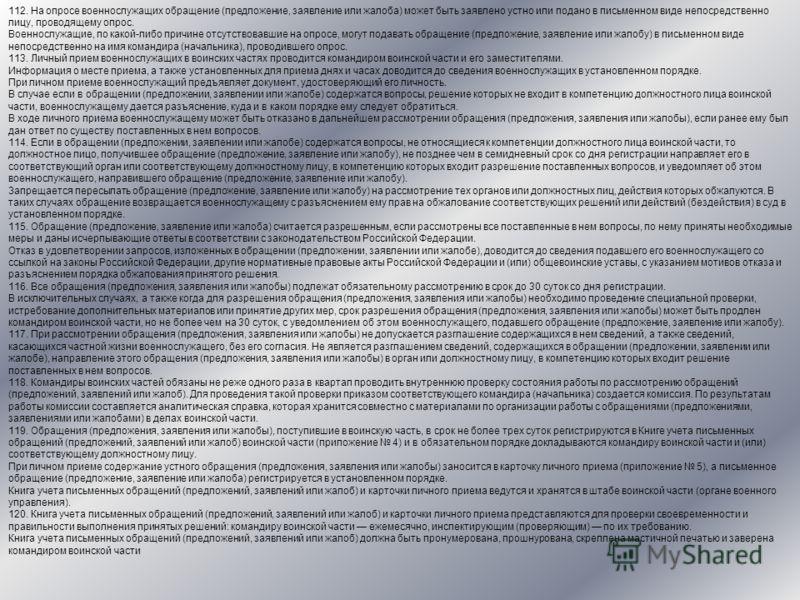 112. На опросе военнослужащих обращение (предложение, заявление или жалоба) может быть заявлено устно или подано в письменном виде непосредственно лицу, проводящему опрос. Военнослужащие, по какой-либо причине отсутствовавшие на опросе, могут подават