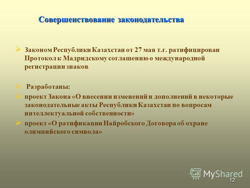12 Совершенствование законодательства Законом Республики Казахстан от 27 мая т.г. ратифицирован Протокол к Мадридскому соглашению о международной регистрации знаков Разработаны: проект Закона «О внесении изменений и дополнений в некоторые законодател