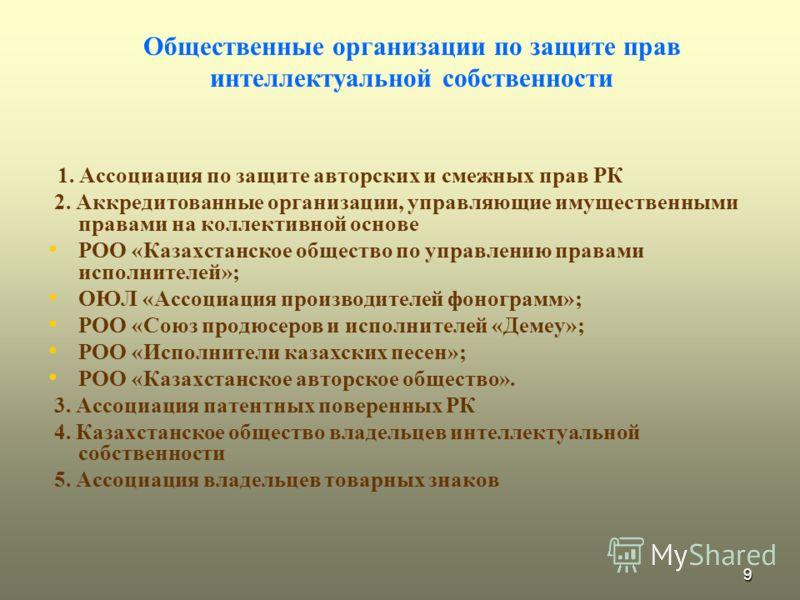 9 Общественные организации по защите прав интеллектуальной собственности 1. Ассоциация по защите авторских и смежных прав РК 2. Аккредитованные организации, управляющие имущественными правами на коллективной основе РОО «Казахстанское общество по упра