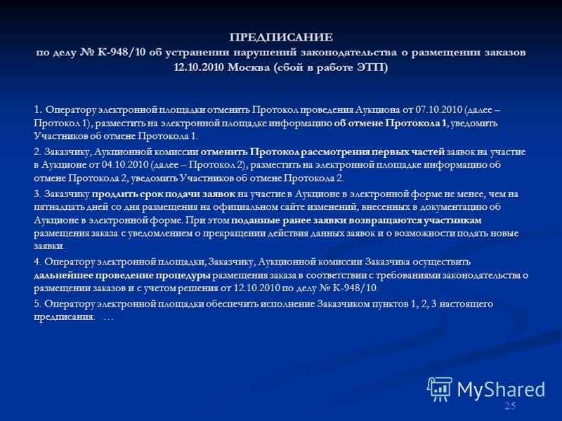 ПРЕДПИСАНИЕ по делу К-948/10 об устранении нарушений законодательства о размещении заказов 12.10.2010 Москва (сбой в работе ЭТП) 1. Оператору электронной площадки отменить Протокол проведения Аукциона от 07.10.2010 (далее – Протокол 1), разместить на
