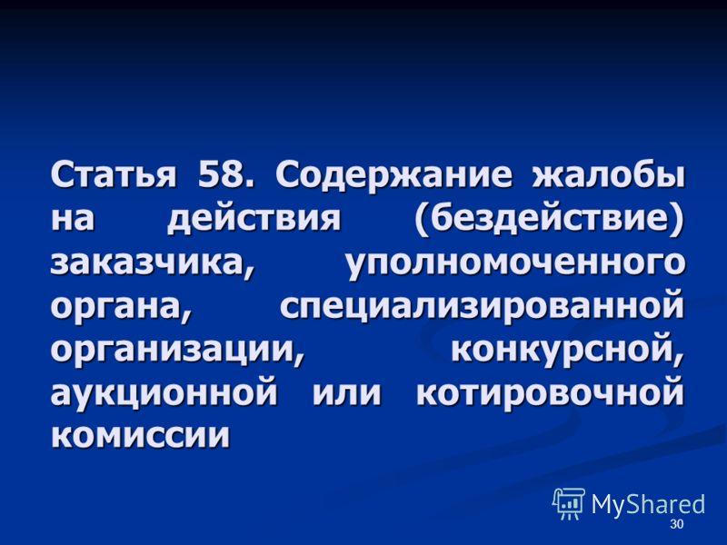 30 Статья 58. Содержание жалобы на действия (бездействие) заказчика, уполномоченного органа, специализированной организации, конкурсной, аукционной или котировочной комиссии