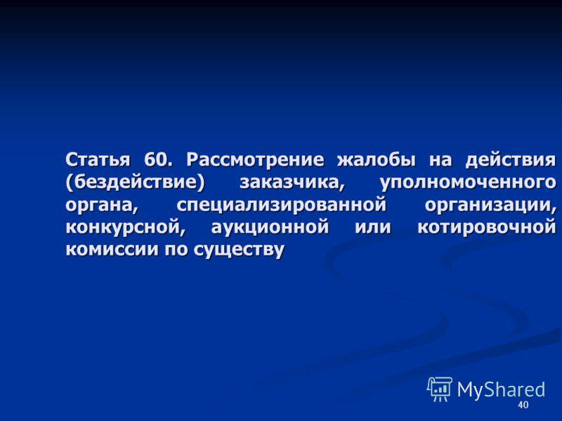 40 Статья 60. Рассмотрение жалобы на действия (бездействие) заказчика, уполномоченного органа, специализированной организации, конкурсной, аукционной или котировочной комиссии по существу