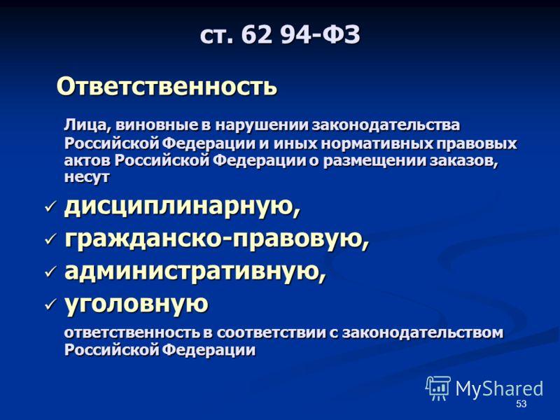 53 Лица, виновные в нарушении законодательства Российской Федерации и иных нормативных правовых актов Российской Федерации о размещении заказов, несут дисциплинарную, дисциплинарную, гражданско-правовую, гражданско-правовую, административную, админис
