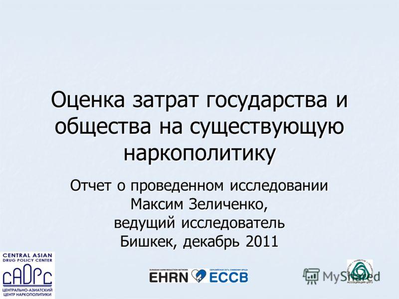 Оценка затрат государства и общества на существующую наркополитику Отчет о проведенном исследовании Максим Зеличенко, ведущий исследователь Бишкек, декабрь 2011