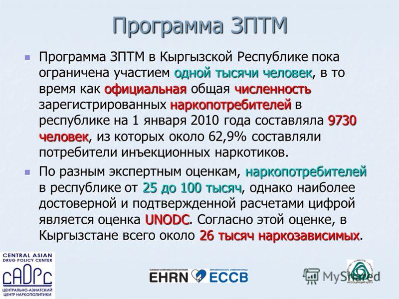 Программа ЗПТМ Программа ЗПТМ в Кыргызской Республике пока ограничена участием одной тысячи человек, в то время как официальная общая численность зарегистрированных наркопотребителей в республике на 1 января 2010 года составляла 9730 человек, из кото